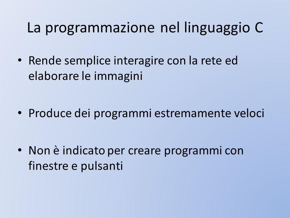 La programmazione nel linguaggio C Rende semplice interagire con la rete ed elaborare le immagini Produce dei programmi estremamente veloci Non è indi