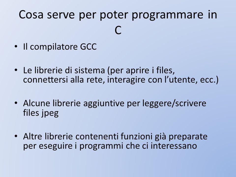 Cosa serve per poter programmare in C Il compilatore GCC Le librerie di sistema (per aprire i files, connettersi alla rete, interagire con lutente, ec