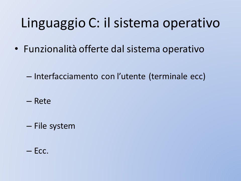 Linguaggio C: il sistema operativo Funzionalità offerte dal sistema operativo – Interfacciamento con lutente (terminale ecc) – Rete – File system – Ec