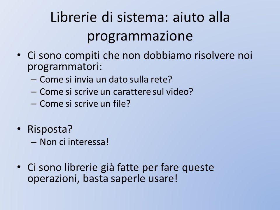 Librerie di sistema: aiuto alla programmazione Ci sono compiti che non dobbiamo risolvere noi programmatori: – Come si invia un dato sulla rete? – Com