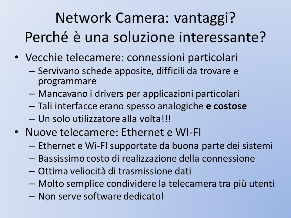 Network Camera: vantaggi? Perché è una soluzione interessante? Vecchie telecamere: connessioni particolari – Servivano schede apposite, difficili da t