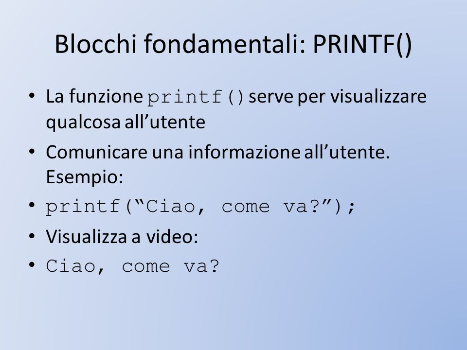 Blocchi fondamentali: PRINTF() La funzione printf() serve per visualizzare qualcosa allutente Comunicare una informazione allutente. Esempio: printf(C