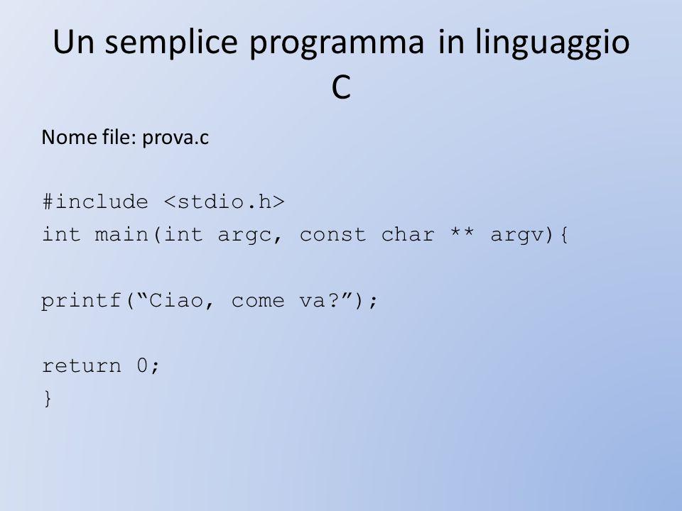 Un semplice programma in linguaggio C Nome file: prova.c #include int main(int argc, const char ** argv){ printf(Ciao, come va?); return 0; }