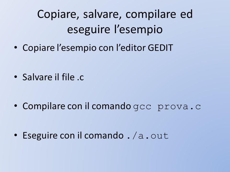 Copiare, salvare, compilare ed eseguire lesempio Copiare lesempio con leditor GEDIT Salvare il file.c Compilare con il comando gcc prova.c Eseguire co