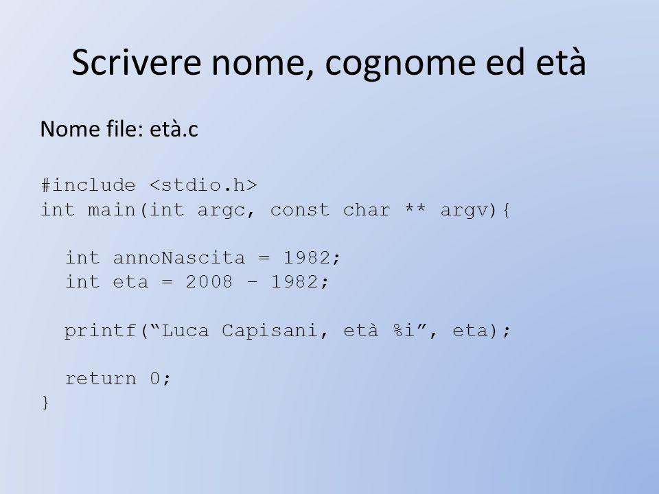 Scrivere nome, cognome ed età Nome file: età.c #include int main(int argc, const char ** argv){ int annoNascita = 1982; int eta = 2008 – 1982; printf(