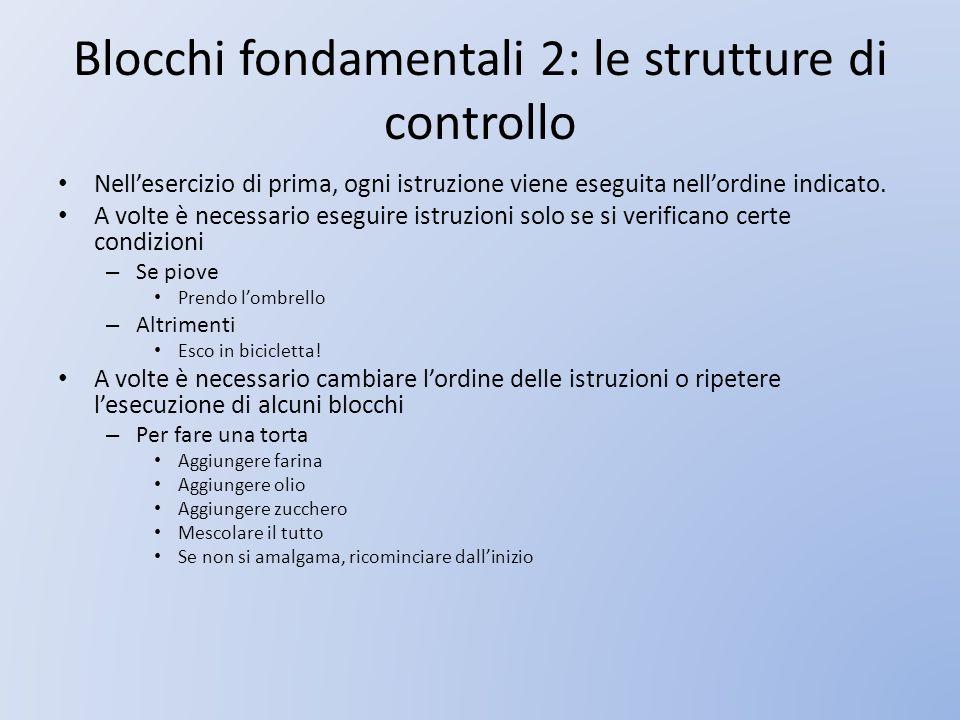 Blocchi fondamentali 2: le strutture di controllo Nellesercizio di prima, ogni istruzione viene eseguita nellordine indicato. A volte è necessario ese