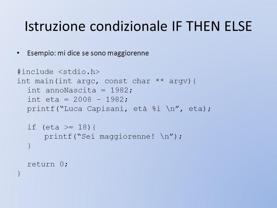 Istruzione condizionale IF THEN ELSE Esempio: mi dice se sono maggiorenne #include int main(int argc, const char ** argv){ int annoNascita = 1982; int