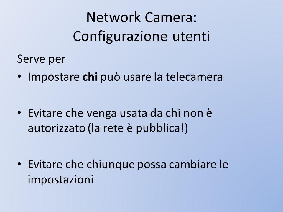 Network Camera: Configurazione Indirizzo IP La telecamera è connessa su una rete condivisa da tanti dispositivi Deve avere un indirizzo IP unico, non utilizzato da altri dispositivi, coerente con la rete a cui è connessa – Esempio: 192.168.121.12 La netmask specifica quali altri indirizzi IP appartengono alla stessa rete: – Esempio 255.255.255.0 significa che appartengono alla rete tutti gli indirizzi che iniziano con 192.168.121 Sbagliando lindirizzo IP non è possibile usare la telecamera!