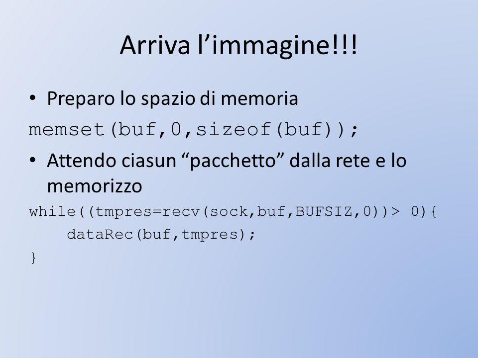 Arriva limmagine!!! Preparo lo spazio di memoria memset(buf,0,sizeof(buf)); Attendo ciasun pacchetto dalla rete e lo memorizzo while((tmpres=recv(sock