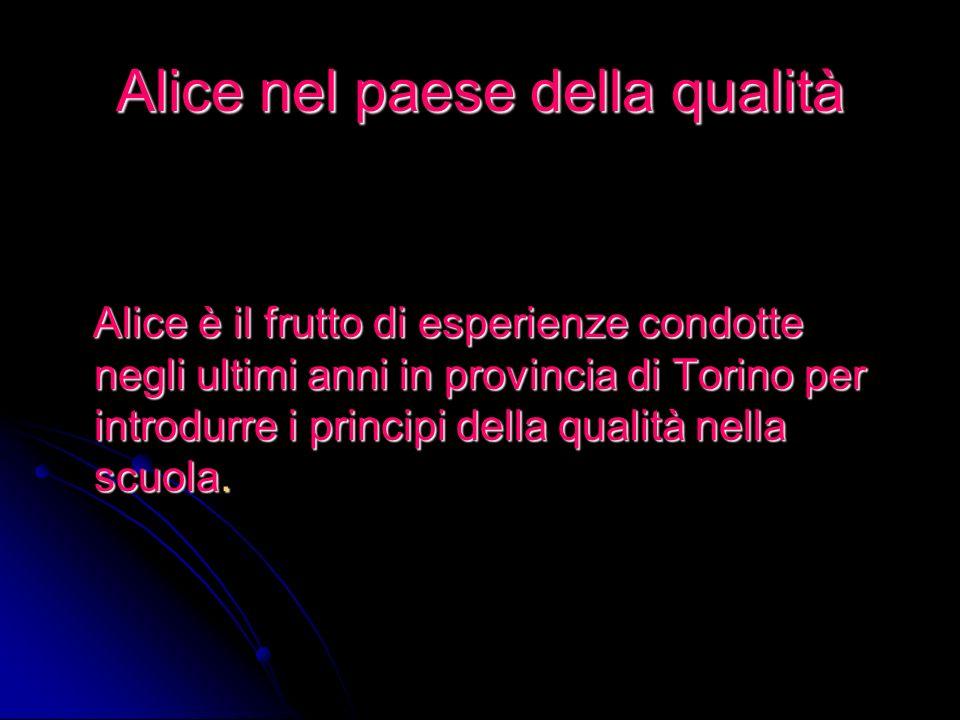 Alice nel paese della qualità Alice è il frutto di esperienze condotte negli ultimi anni in provincia di Torino per introdurre i principi della qualità nella scuola.
