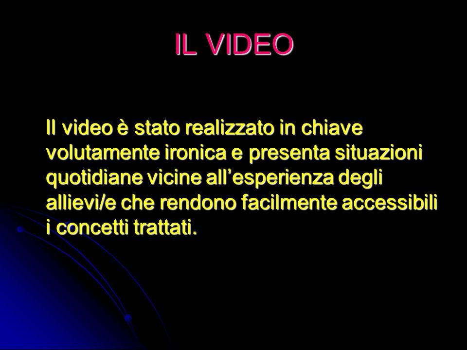 IL VIDEO Il video è stato realizzato in chiave volutamente ironica e presenta situazioni quotidiane vicine allesperienza degli allievi/e che rendono facilmente accessibili i concetti trattati.
