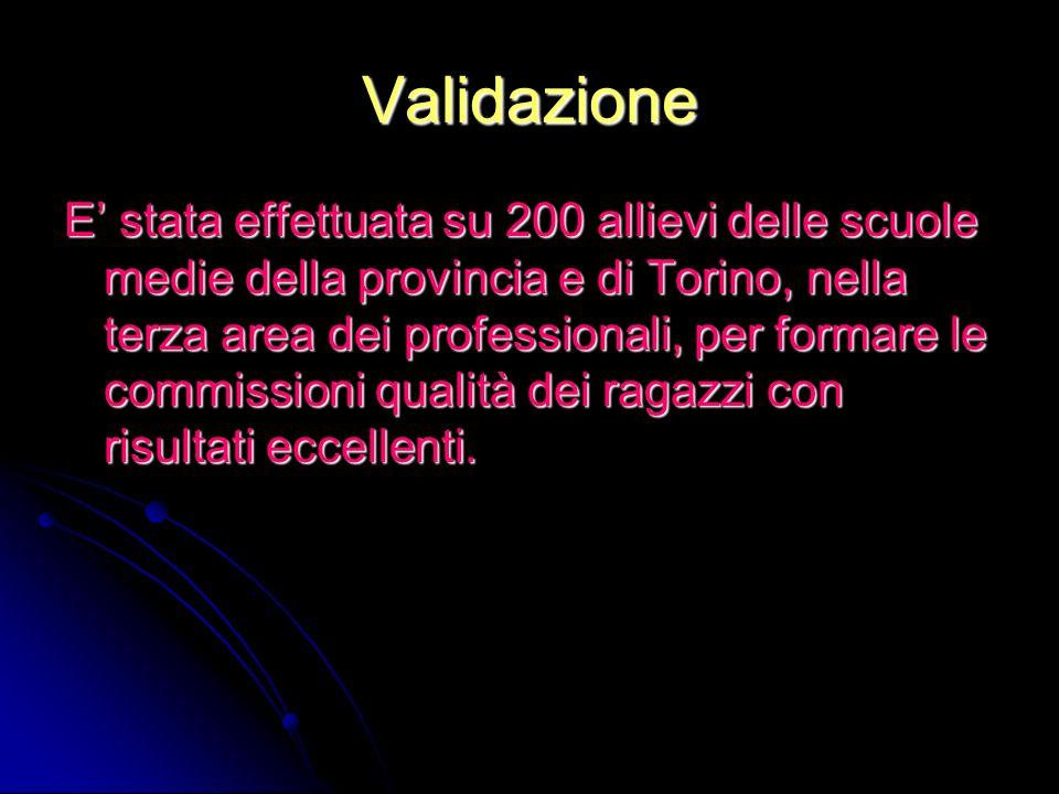 Validazione E stata effettuata su 200 allievi delle scuole medie della provincia e di Torino, nella terza area dei professionali, per formare le commi