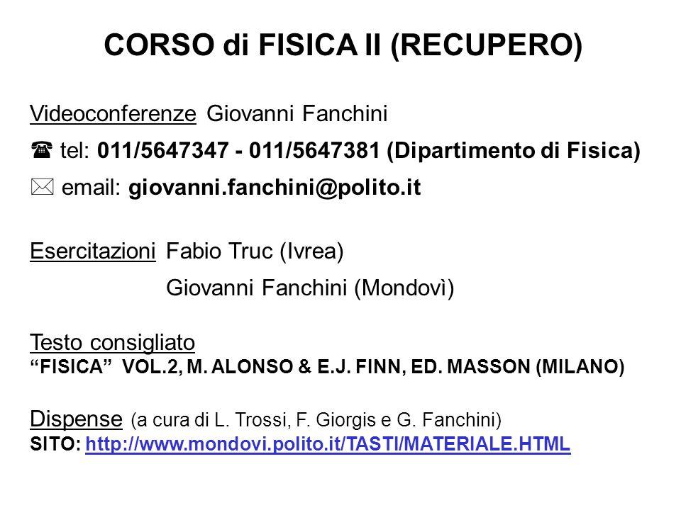 CORSO di FISICA II (RECUPERO) Videoconferenze Giovanni Fanchini tel: 011/5647347 - 011/5647381 (Dipartimento di Fisica) email: giovanni.fanchini@polito.it EsercitazioniFabio Truc (Ivrea) Giovanni Fanchini (Mondovì) Testo consigliato FISICA VOL.2, M.