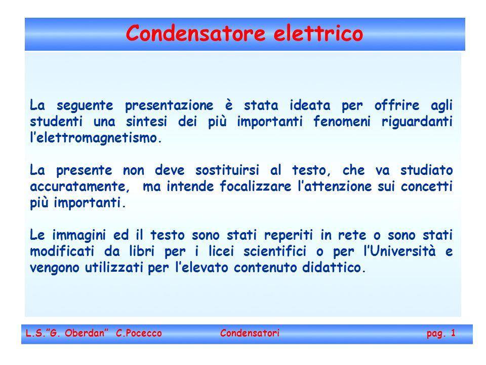 Condensatore elettrico L.S.G. Oberdan C.Pocecco Condensatori pag. 1 La seguente presentazione è stata ideata per offrire agli studenti una sintesi dei