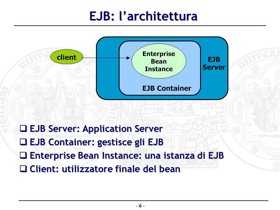 - 7 - Tipologie di EJB Sono previsti due tipi di EJB: Sono previsti due tipi di EJB: – Session Bean non sono persistenti non sono persistenti – Entity Bean sono persistenti sono persistenti
