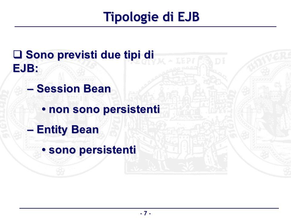 - 8 - Session Bean Non è persistente Non è persistente Implementa linterfaccia javax.ejb.SessionBean Implementa linterfaccia javax.ejb.SessionBean In genere implementa la logica di business dellapplicazione In genere implementa la logica di business dellapplicazione – Riceve le invocazioni dal client – Agisce (creazione, modifica, cancellazione) sugli Entity Bean si comporta come client verso gli entity si comporta come client verso gli entity Laccesso agli entity bean risulta così maggiormente protetto Laccesso agli entity bean risulta così maggiormente protetto – La sequenza delle operazioni sono eseguite in genere allinterno di una transazione Ciascuna istanza è da considerarsi una ESTENSIONE logica dellapplicazione client Ciascuna istanza è da considerarsi una ESTENSIONE logica dellapplicazione client – La vita di un session bean è legata al client che lha instanziato – E come un agente dedicato allo specifico client, in esecuzione sul server