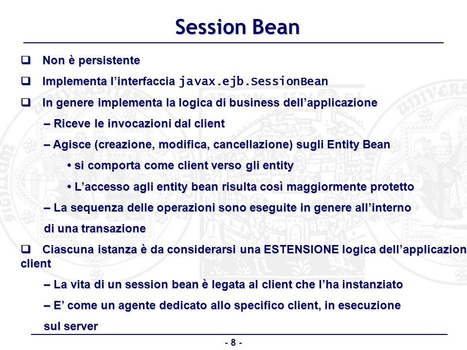- 8 - Session Bean Non è persistente Non è persistente Implementa linterfaccia javax.ejb.SessionBean Implementa linterfaccia javax.ejb.SessionBean In