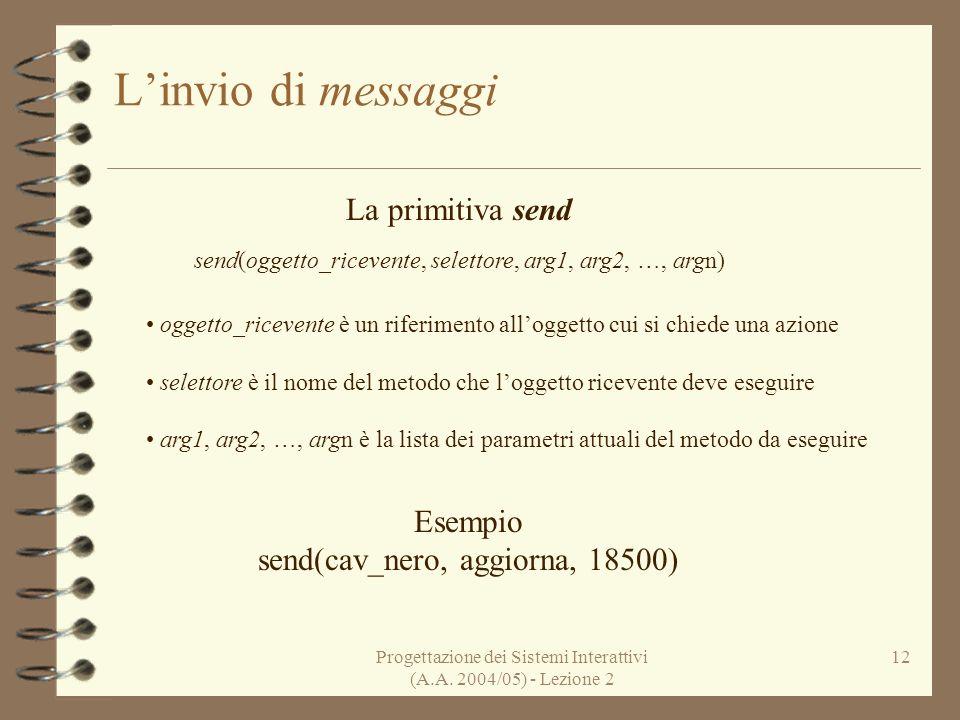 Progettazione dei Sistemi Interattivi (A.A. 2004/05) - Lezione 2 12 Linvio di messaggi La primitiva send send(oggetto_ricevente, selettore, arg1, arg2