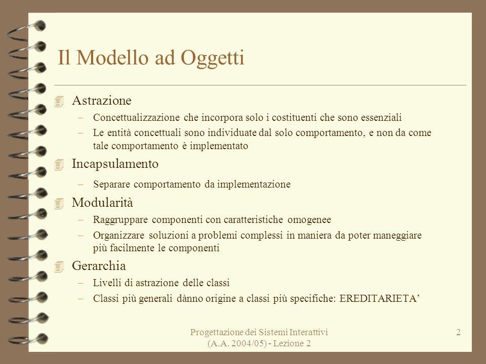 Progettazione dei Sistemi Interattivi (A.A. 2004/05) - Lezione 2 2 Il Modello ad Oggetti 4 Astrazione –Concettualizzazione che incorpora solo i costit