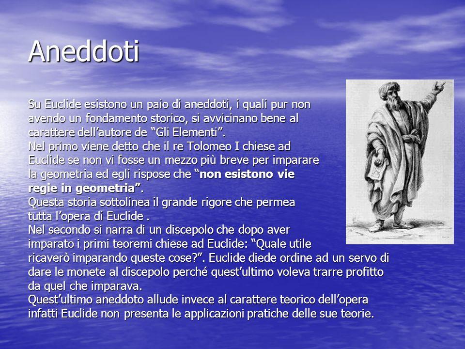 Aneddoti Su Euclide esistono un paio di aneddoti, i quali pur non avendo un fondamento storico, si avvicinano bene al carattere dellautore de Gli Elem
