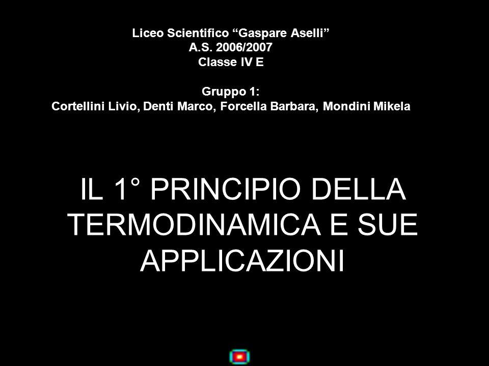 IL 1° PRINCIPIO DELLA TERMODINAMICA E SUE APPLICAZIONI Liceo Scientifico Gaspare Aselli A.S. 2006/2007 Classe IV E Gruppo 1: Cortellini Livio, Denti M
