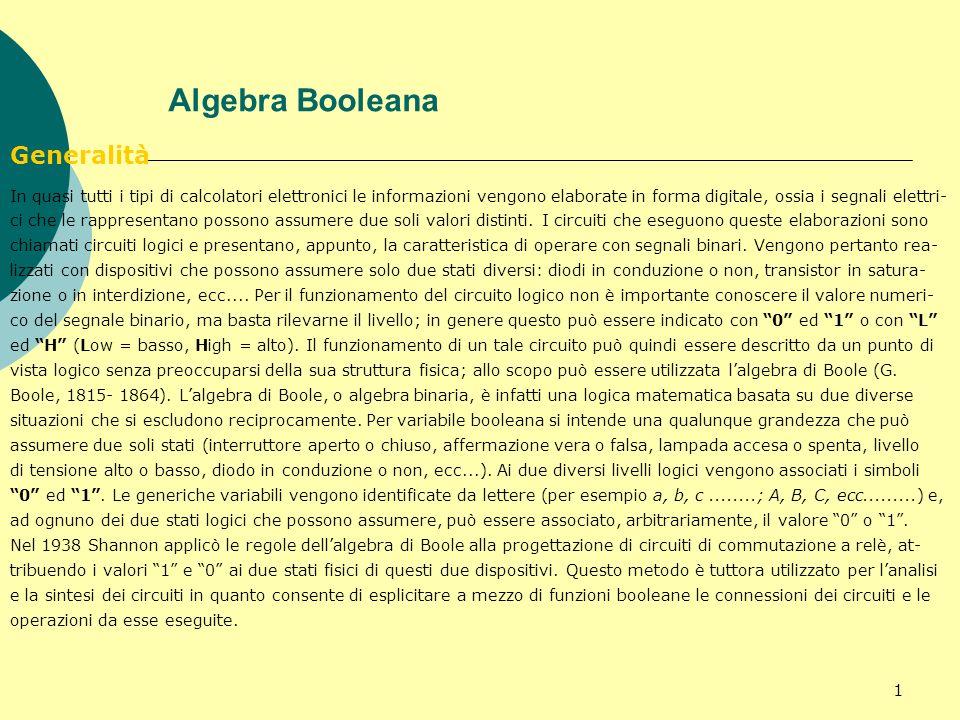1 Algebra Booleana Generalità In quasi tutti i tipi di calcolatori elettronici le informazioni vengono elaborate in forma digitale, ossia i segnali el