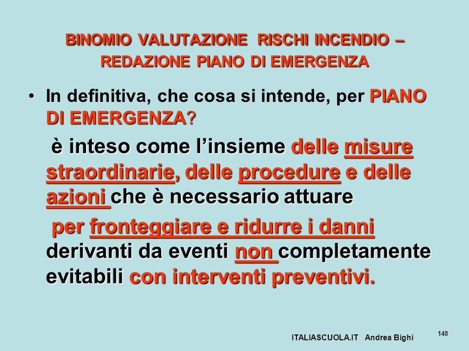 ITALIASCUOLA.IT Andrea Bighi 148 BINOMIO VALUTAZIONE RISCHI INCENDIO – REDAZIONE PIANO DI EMERGENZA PIANO DI EMERGENZA?In definitiva, che cosa si inte