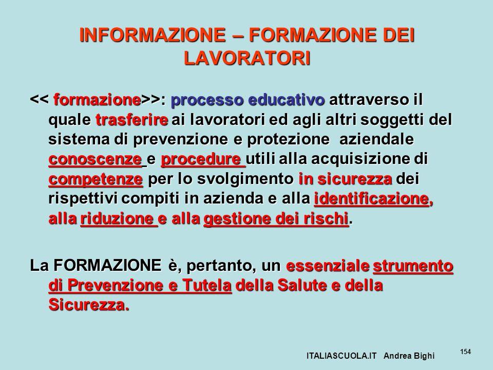 ITALIASCUOLA.IT Andrea Bighi 154 INFORMAZIONE – FORMAZIONE DEI LAVORATORI >: processo educativo attraverso il quale trasferire ai lavoratori ed agli a