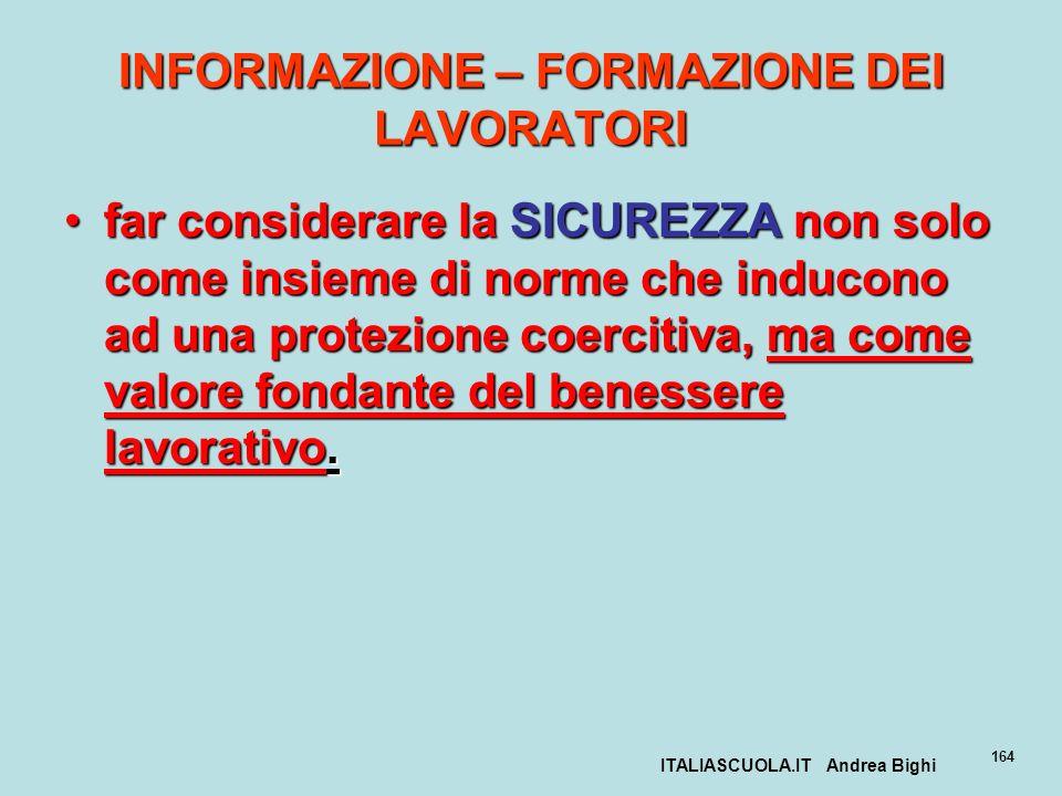 ITALIASCUOLA.IT Andrea Bighi 164 INFORMAZIONE – FORMAZIONE DEI LAVORATORI far considerare la SICUREZZA non solo come insieme di norme che inducono ad