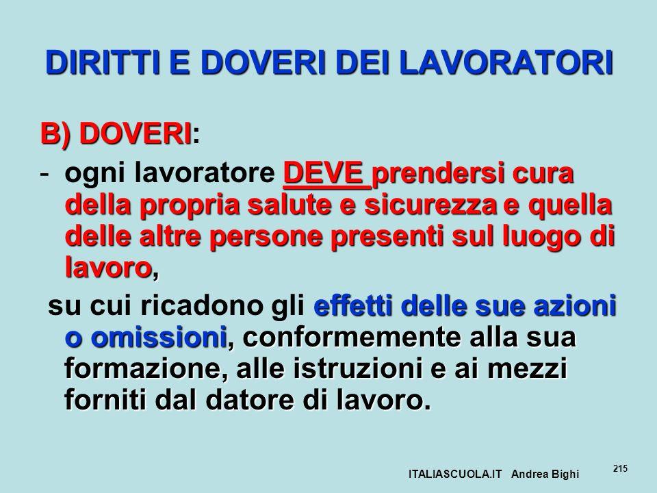 ITALIASCUOLA.IT Andrea Bighi 215 DIRITTI E DOVERI DEI LAVORATORI B)DOVERI B) DOVERI: DEVE prendersi cura della propria salute e sicurezza e quella del