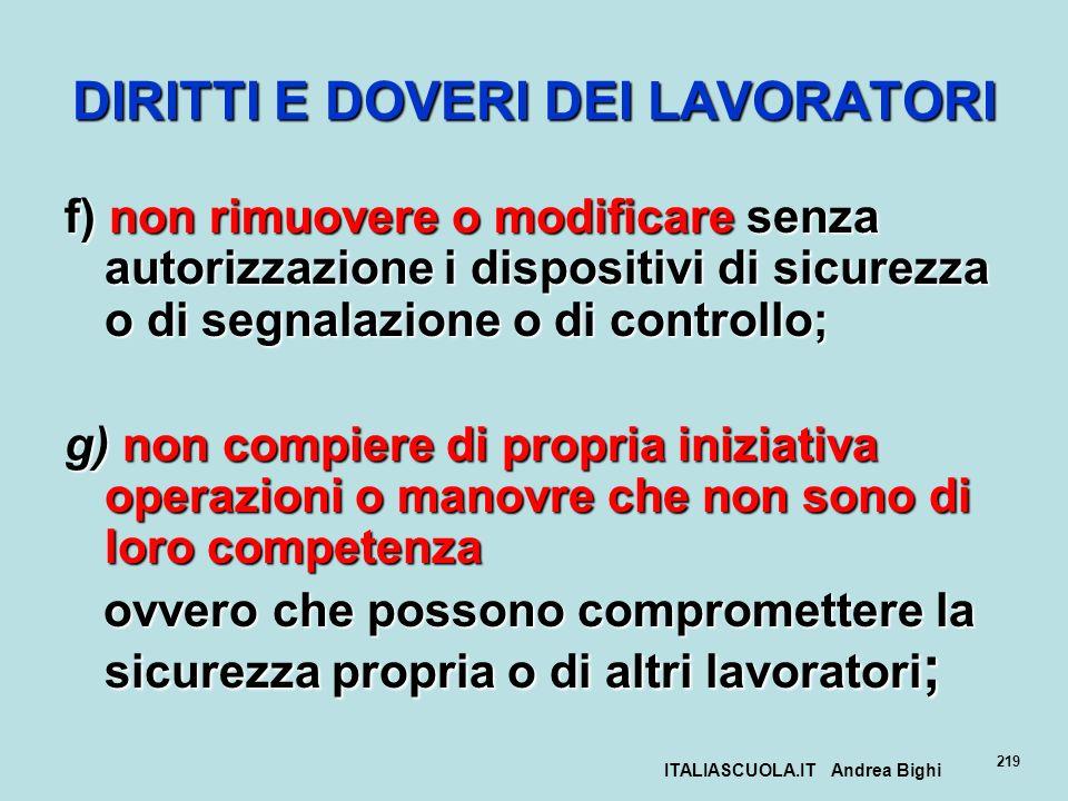 ITALIASCUOLA.IT Andrea Bighi 219 DIRITTI E DOVERI DEI LAVORATORI f) non rimuovere o modificare senza autorizzazione i dispositivi di sicurezza o di se