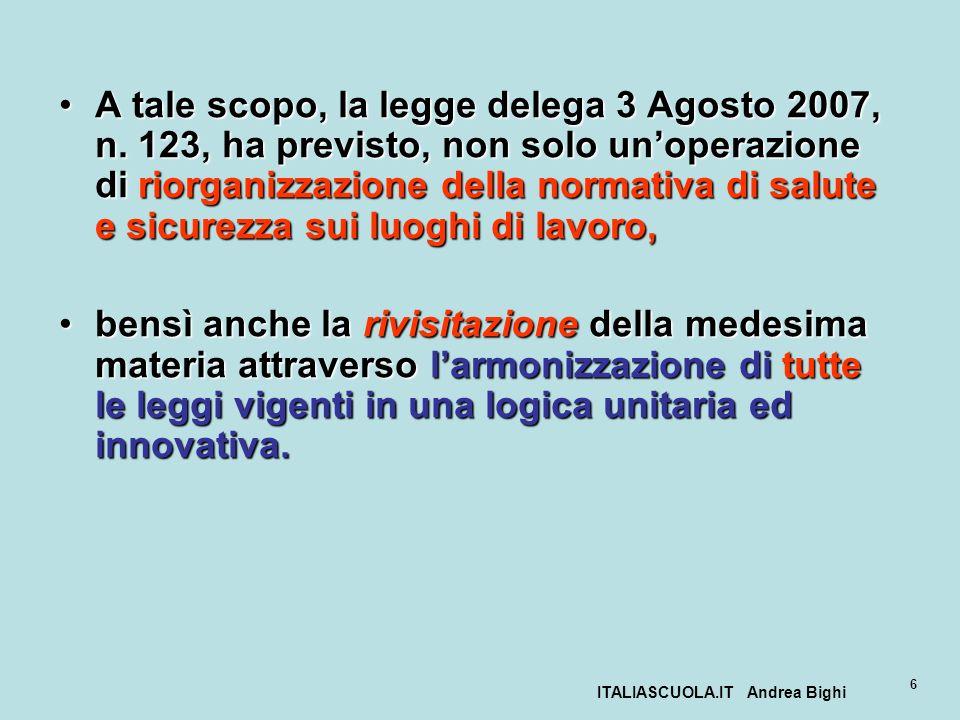 ITALIASCUOLA.IT Andrea Bighi 6 A tale scopo, la legge delega 3 Agosto 2007, n. 123, ha previsto, non solo unoperazione di riorganizzazione della norma