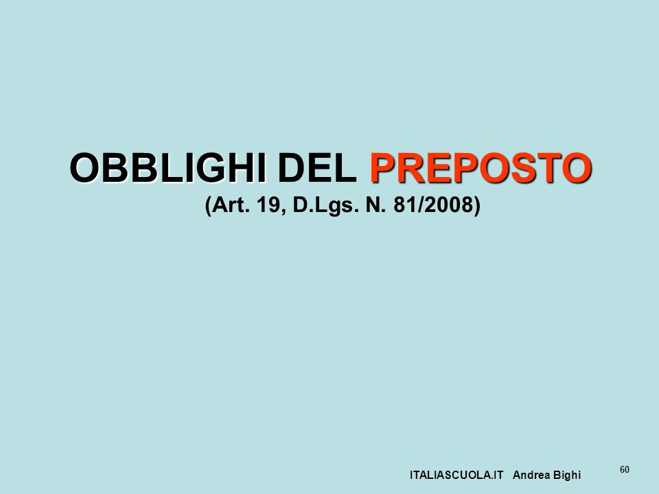 ITALIASCUOLA.IT Andrea Bighi 60 OBBLIGHIPREPOSTO OBBLIGHI DEL PREPOSTO (Art. 19, D.Lgs. N. 81/2008)