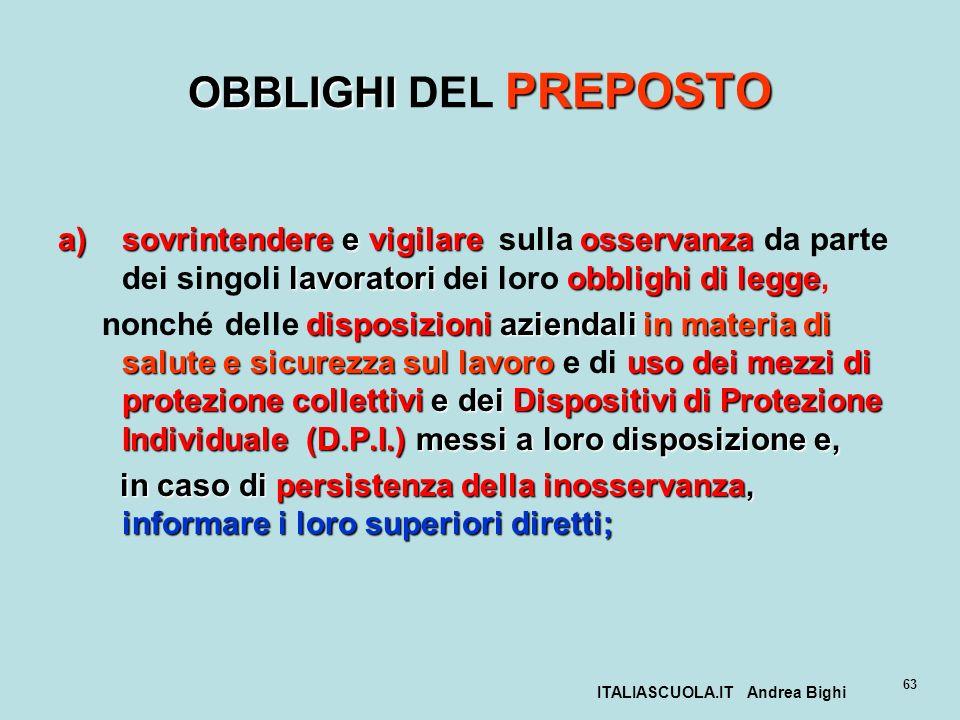ITALIASCUOLA.IT Andrea Bighi 63 OBBLIGHI PREPOSTO OBBLIGHI DEL PREPOSTO a)sovrintendere e vigilareosservanza lavoratori obblighi di legge a)sovrintend