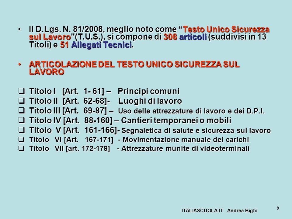 ITALIASCUOLA.IT Andrea Bighi 8 Il D.Lgs. N. 81/2008, meglio noto come Testo Unico Sicurezza sul Lavoro(T.U.S.), si compone di 306 articoli (suddivisi