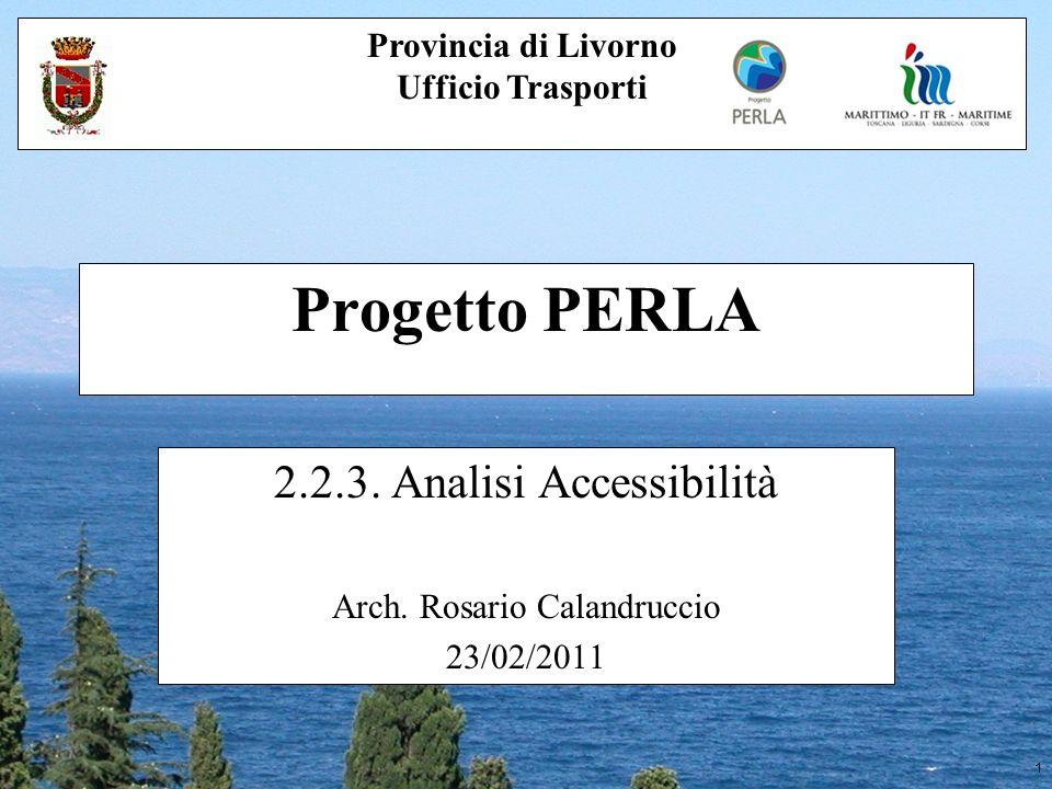 1 Progetto PERLA 2.2.3. Analisi Accessibilità Arch. Rosario Calandruccio 23/02/2011 Provincia di Livorno Ufficio Trasporti