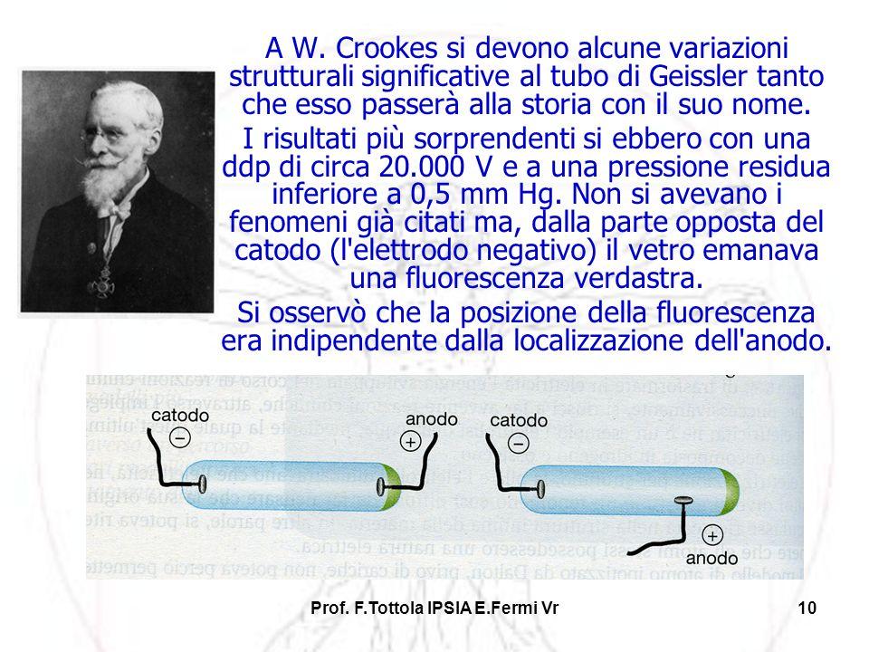 Prof. F.Tottola IPSIA E.Fermi Vr10 A W. Crookes si devono alcune variazioni strutturali significative al tubo di Geissler tanto che esso passerà alla