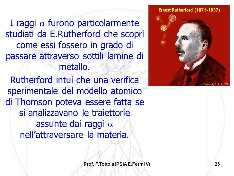 Prof. F.Tottola IPSIA E.Fermi Vr26 I raggi furono particolarmente studiati da E.Rutherford che scoprì come essi fossero in grado di passare attraverso