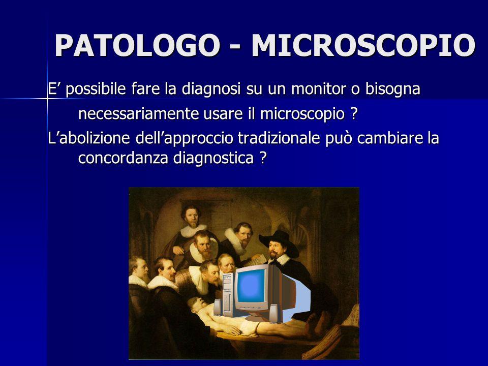 PATOLOGO - MICROSCOPIO E possibile fare la diagnosi su un monitor o bisogna necessariamente usare il microscopio ? Labolizione dellapproccio tradizion