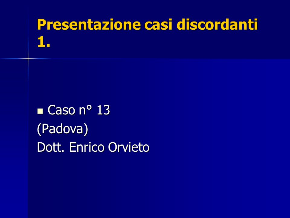 Presentazione casi discordanti 1. Caso n° 13 Caso n° 13(Padova) Dott. Enrico Orvieto