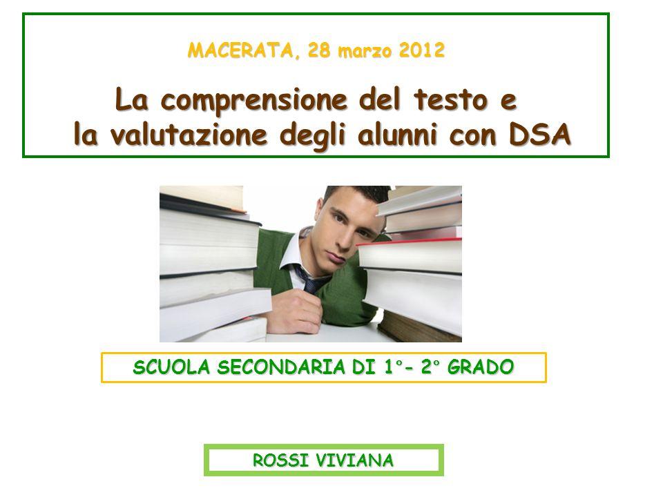 MACERATA, 28 marzo 2012 La comprensione del testo e la valutazione degli alunni con DSA la valutazione degli alunni con DSA ROSSI VIVIANA SCUOLA SECONDARIA DI 1°- 2° GRADO