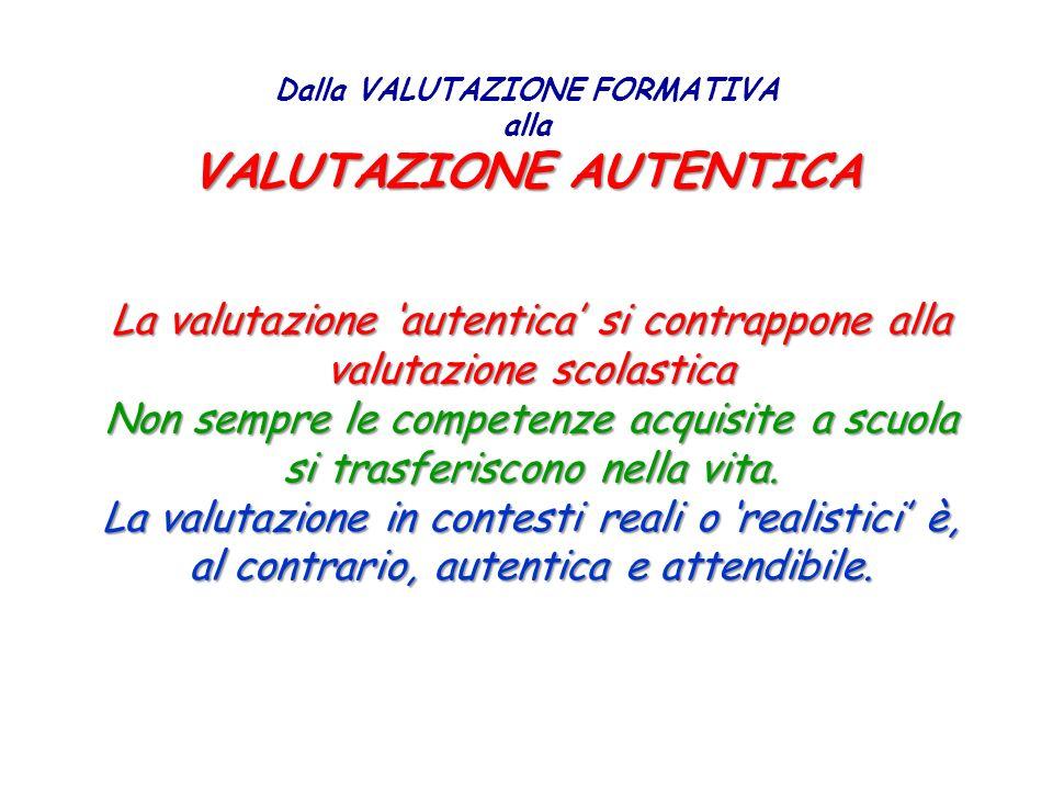 VALUTAZIONE AUTENTICA Dalla VALUTAZIONE FORMATIVA alla VALUTAZIONE AUTENTICA La valutazione autentica si contrappone alla valutazione scolastica Non s