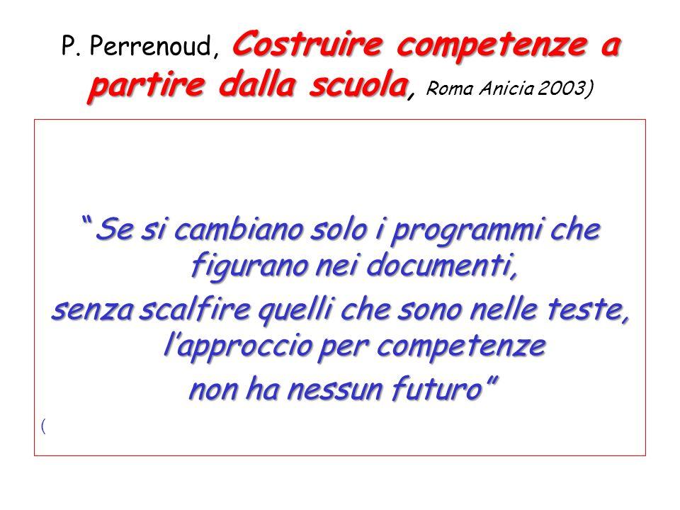 Costruire competenze a partire dalla scuola P. Perrenoud, Costruire competenze a partire dalla scuola, Roma Anicia 2003) Se si cambiano solo i program