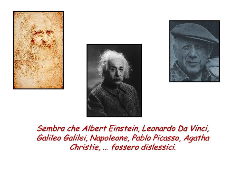 Sembra che Albert Einstein, Leonardo Da Vinci, Galileo Galilei, Napoleone, Pablo Picasso, Agatha Christie, … fossero dislessici.