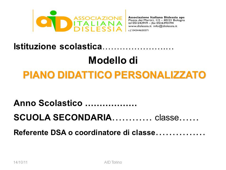 Istituzione scolastica………………….… Modello di PIANO DIDATTICO PERSONALIZZATO Anno Scolastico ……………… SCUOLA SECONDARIA ………… classe …… Referente DSA o coordinatore di classe …………… 14/10/11AID Torino