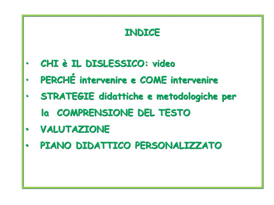 INDICE CHI è IL DISLESSICO: video PERCHÉ intervenire e COME intervenire STRATEGIE didattiche e metodologiche per la COMPRENSIONE DEL TESTO VALUTAZIONE PIANO DIDATTICO PERSONALIZZATO INDICE CHI è IL DISLESSICO: video PERCHÉ intervenire e COME intervenire STRATEGIE didattiche e metodologiche per la COMPRENSIONE DEL TESTO VALUTAZIONE PIANO DIDATTICO PERSONALIZZATO