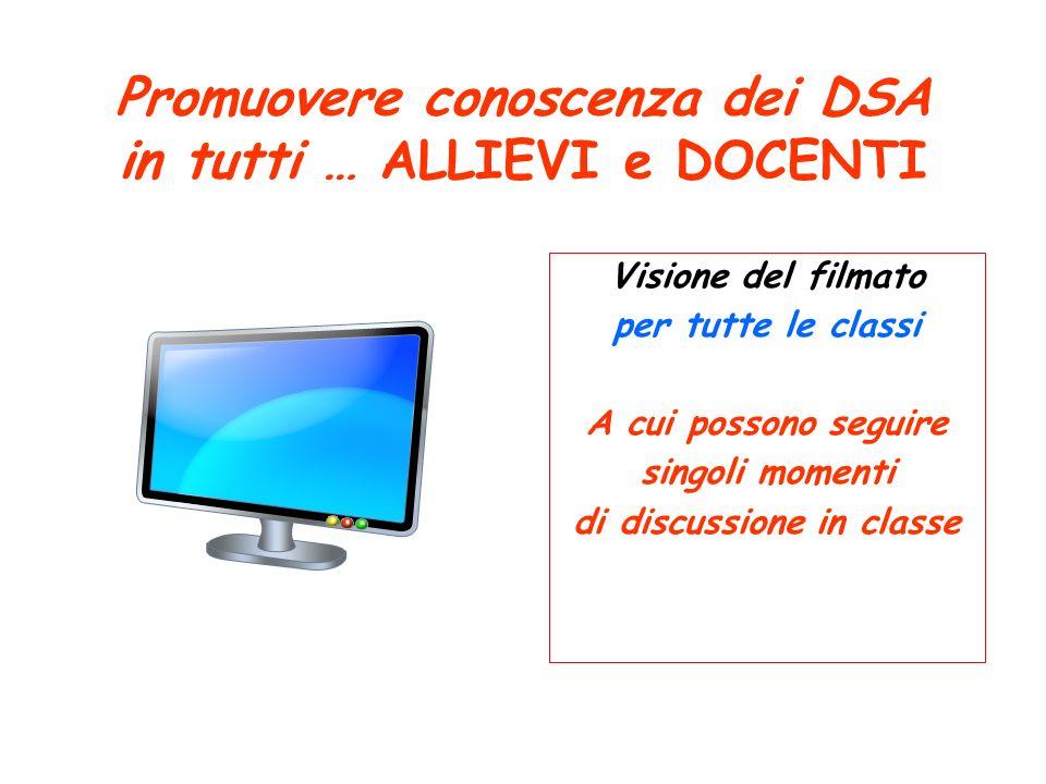 Promuovere conoscenza dei DSA in tutti … ALLIEVI e DOCENTI Visione del filmato per tutte le classi A cui possono seguire singoli momenti di discussion