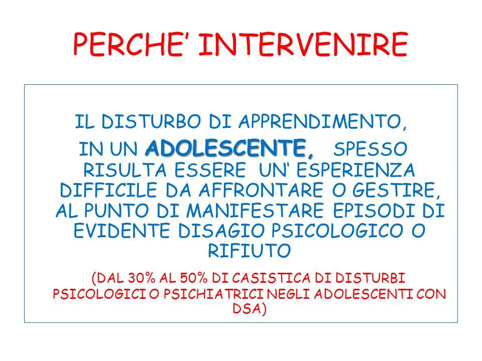PERCHE INTERVENIRE IL DISTURBO DI APPRENDIMENTO, ADOLESCENTE, IN UN ADOLESCENTE, SPESSO RISULTA ESSERE UN ESPERIENZA DIFFICILE DA AFFRONTARE O GESTIRE, AL PUNTO DI MANIFESTARE EPISODI DI EVIDENTE DISAGIO PSICOLOGICO O RIFIUTO (DAL 30% AL 50% DI CASISTICA DI DISTURBI PSICOLOGICI O PSICHIATRICI NEGLI ADOLESCENTI CON DSA)