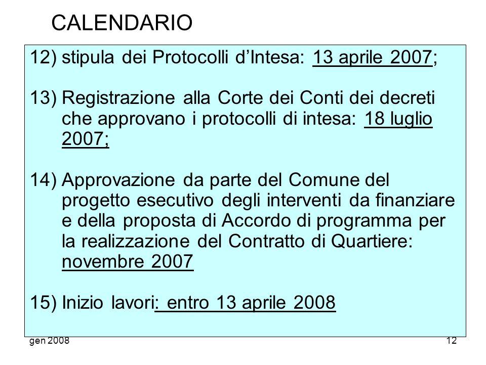 gen 200812 CALENDARIO 12) stipula dei Protocolli dIntesa: 13 aprile 2007; 13) Registrazione alla Corte dei Conti dei decreti che approvano i protocolli di intesa: 18 luglio 2007; 14) Approvazione da parte del Comune del progetto esecutivo degli interventi da finanziare e della proposta di Accordo di programma per la realizzazione del Contratto di Quartiere: novembre 2007 15) Inizio lavori: entro 13 aprile 2008
