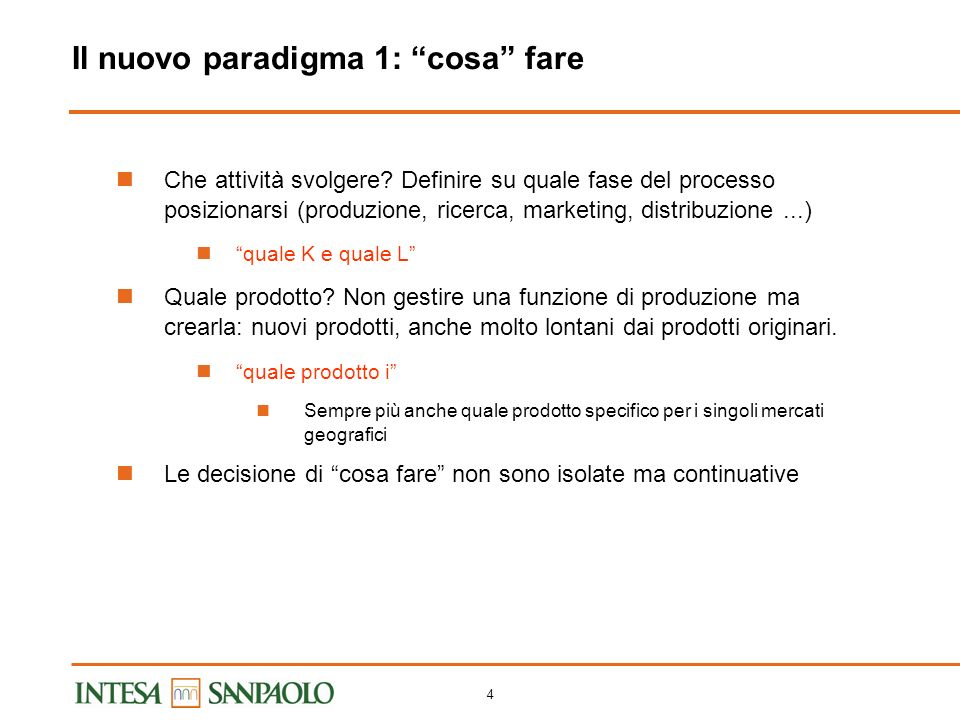 3 Il vecchio paradigma: come fare (e dove vendere) un prodotto dato Q i = f (K, L, M) Produttività del lavoro, del capitale, degli intermedi, totale Integrazione verticale e divisione del lavoro; coefficienti tecnici Quote di mercato e crescita per il prodotto i